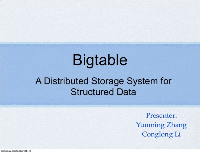 A Distributed Storage System for Structured Data Bigtable Presenter: Yunming Zhang Conglong Li Saturday, September 21, 13
