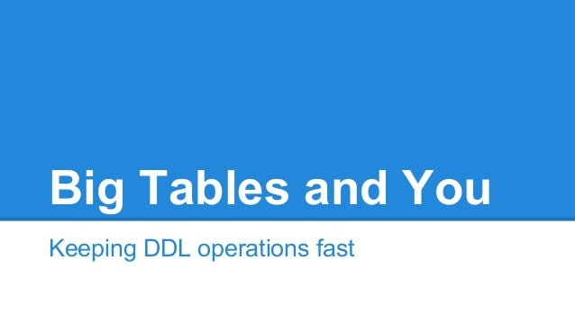 Big Tables and You Keeping DDL operations fast
