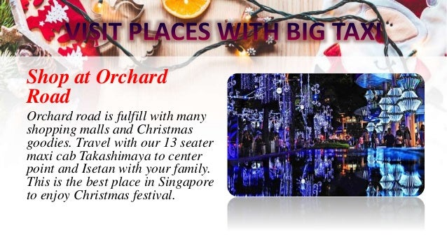 Shop at Orchard Road Orchard road is fulfill with many shopping malls and Christmas goodies. Travel with our 13 seater max...