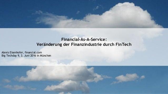 Financial-As-A-Service: Veränderung der Finanzindustrie durch FinTech Alexis Eisenhofer, financial.com Big Techday 9, 3. J...