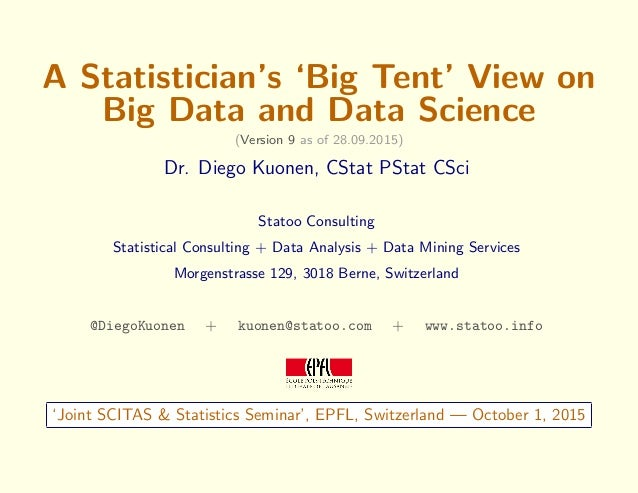 A Statistician's 'Big Tent' View on Big Data and Data Science (Version 9 as of 28.09.2015) Dr. Diego Kuonen, CStat PStat C...