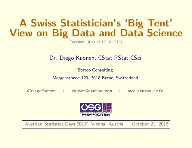 A Swiss Statistician's 'Big Tent' View on Big Data and Data Science (Version 10 as of 19.10.2015) Dr. Diego Kuonen, CStat ...