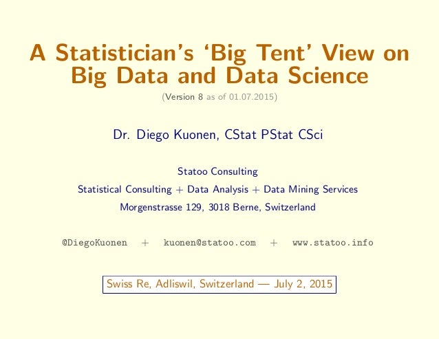 A Statistician's 'Big Tent' View on Big Data and Data Science (Version 8 as of 01.07.2015) Dr. Diego Kuonen, CStat PStat C...