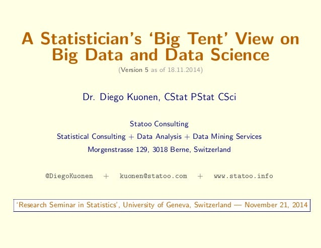 A Statistician's `Big Tent' View on  Big Data and Data Science  (Version 5 as of 18.11.2014)  Dr. Diego Kuonen, CStat PSta...