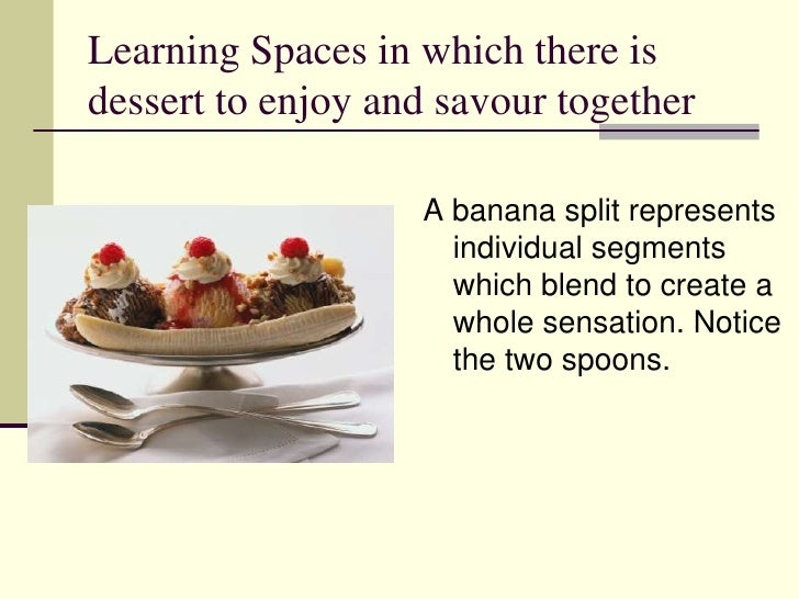 Learning Spaces in which there is dessert to enjoy and savour together<br />A banana split represents individual segments ...