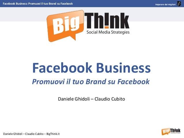 Facebook Business: Promuovi il tuo Brand su Facebook Daniele Ghidoli – Claudio Cubito – BigThink.it Imparare dai migliori ...