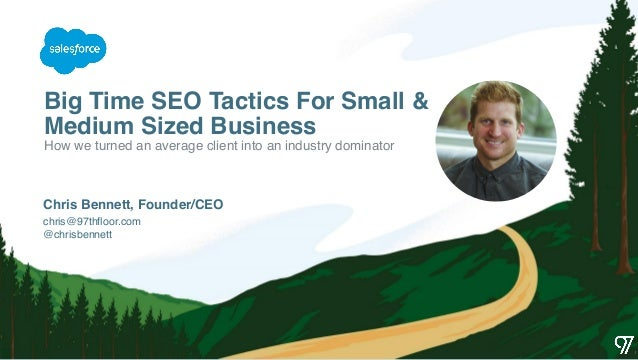 Big Time SEO Tactics For Small & Medium Sized Business chris@97thfloor.com @chrisbennett Chris Bennett, Founder/CEO How we...