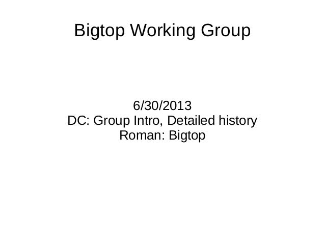 Bigtop Working Group6/30/2013DC: Group Intro, Detailed historyRoman: Bigtop