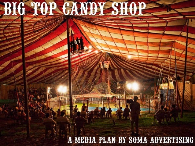 big top Candy shop  A MEDIA PLAN BY SOMA ADVERTISING 1