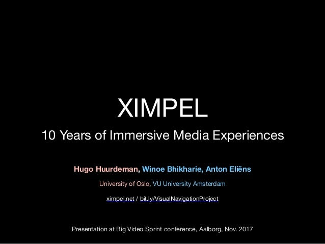 XIMPEL 10 Years of Immersive Media Experiences Hugo Huurdeman, Winoe Bhikharie, Anton Eliëns University of Oslo, VU Univer...