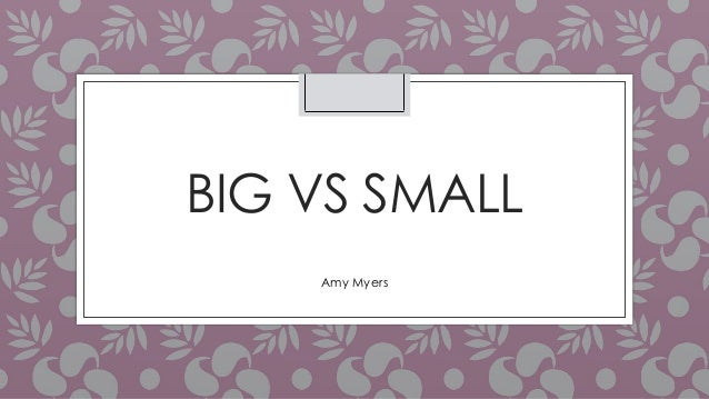 BIG VS SMALL Amy Myers