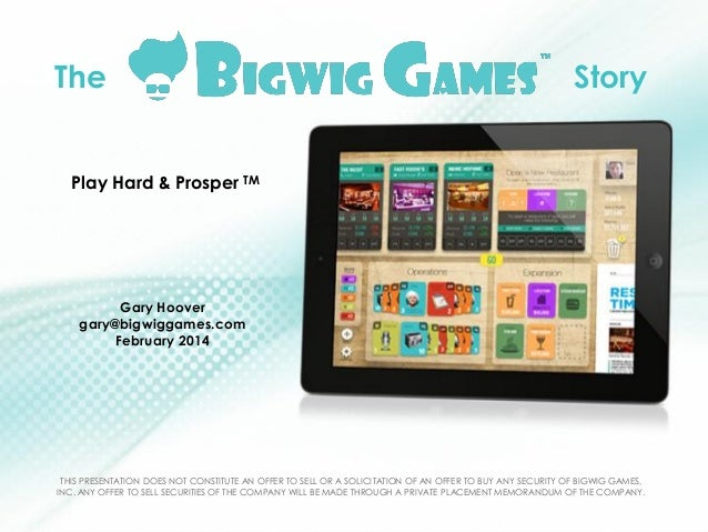 The  Story  Play Hard & Prosper TM  Gary Hoover gary@bigwiggames.com February 2014  THIS PRESENTATION DOES NOT CONSTITUTE ...
