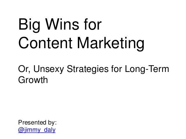 Big Wins for Content Marketing Or, Unsexy Strategies for Long-Term Growth Presented by: @jimmy_daly