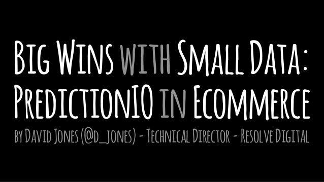 BigWinswithSmallData: PredictionIOinEcommerce byDavidJones(@d_jones)-TechnicalDirector-ResolveDigital