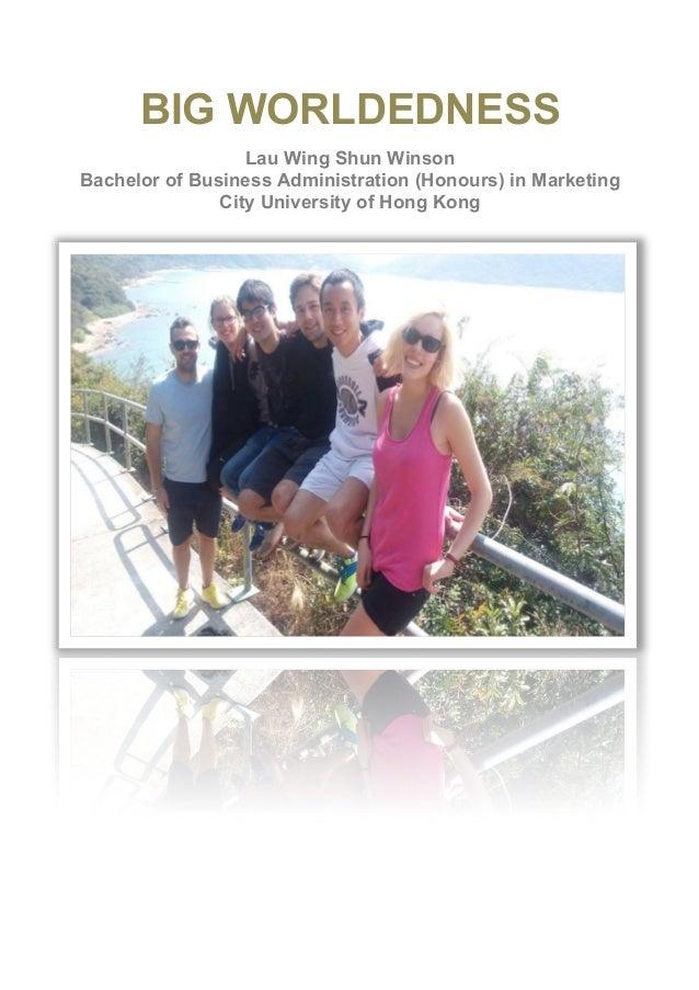 BIG WORLDEDNESS Lau Wing Shun Winson Bachelor of Business Administration (Honours) in Marketing City University of Hong Ko...
