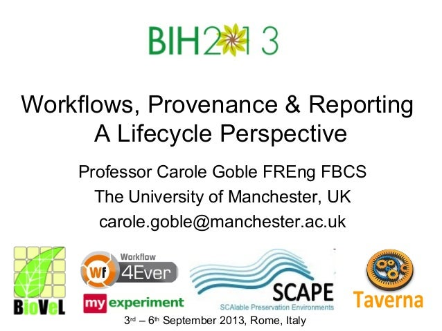 Workflows, Provenance & Reporting A Lifecycle Perspective Professor Carole Goble FREng FBCS The University of Manchester, ...