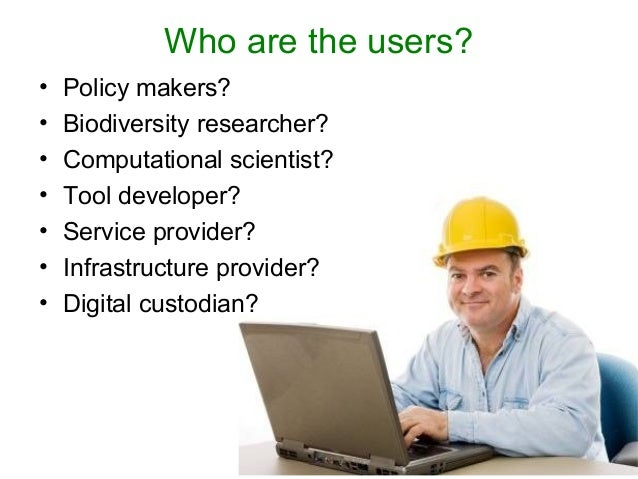 Who are the users? • Policy makers? • Biodiversity researcher? • Computational scientist? • Tool developer? • Service prov...