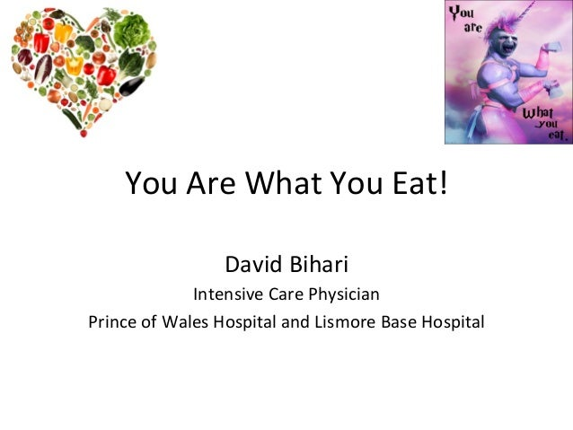You  Are  What  You  Eat!   David  Bihari   Intensive  Care  Physician   Prince  of  Wales  Hosp...