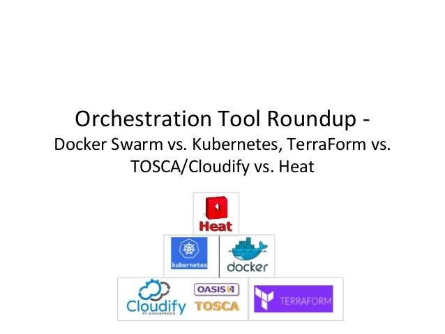 Orchestration Tool Roundup - Docker Swarm vs. Kubernetes, TerraForm vs. TOSCA/Cloudify vs. Heat