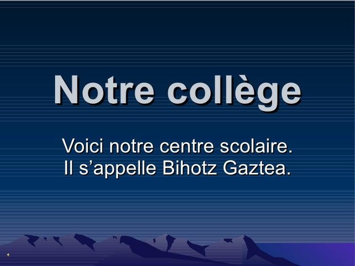 Notre  collège Voici notre centre scolaire. Il s'appelle Bihotz Gaztea.