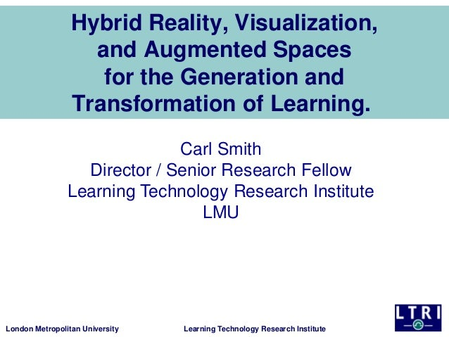 Hybrid Reality, Visualization, and Augmented Spaces for the Generation and Transformation of Learning. Carl Smith Director...