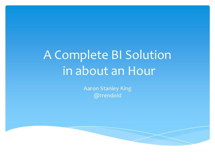 A Complete BI Solution   in about an Hour      Aaron Stanley King         @trendoid