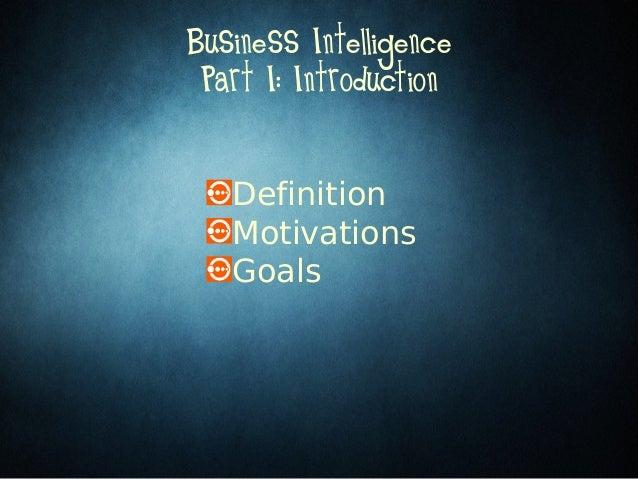 DefinitionMotivationsGoalsBusiness IntelligencePart I: Introduction