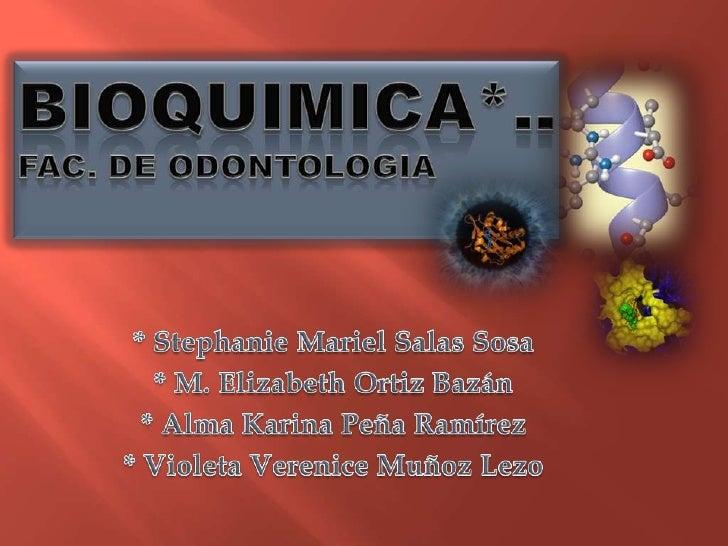 BIOQUIMICA*..FAC. DE ODONTOLOGIA<br />* Stephanie Mariel Salas Sosa<br />* M. Elizabeth Ortiz Bazán<br />* Alma Karina Peñ...