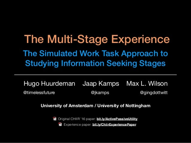 The Multi-Stage Experience The Simulated Work Task Approach to Studying Information Seeking Stages Hugo Huurdeman Jaap Kam...