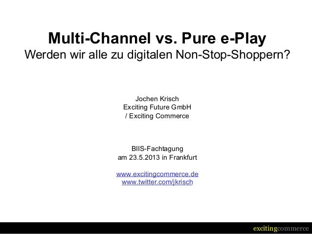 excitingcommerceMulti-Channel vs. Pure e-PlayWerden wir alle zu digitalen Non-Stop-Shoppern?Jochen KrischExciting Future G...