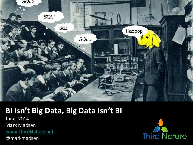 SQL.. . SQL! SQL? SQL Hadoop BI Isn't Big Data, Big Data Isn't BI June, 2014 Mark Madsen www.ThirdNature.net @markmadsen