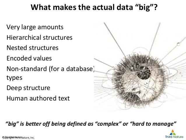 """© Third Nature Inc.© Third Nature Inc. What makes the actual data """"big""""? Very large amounts Hierarchical structures Nested..."""