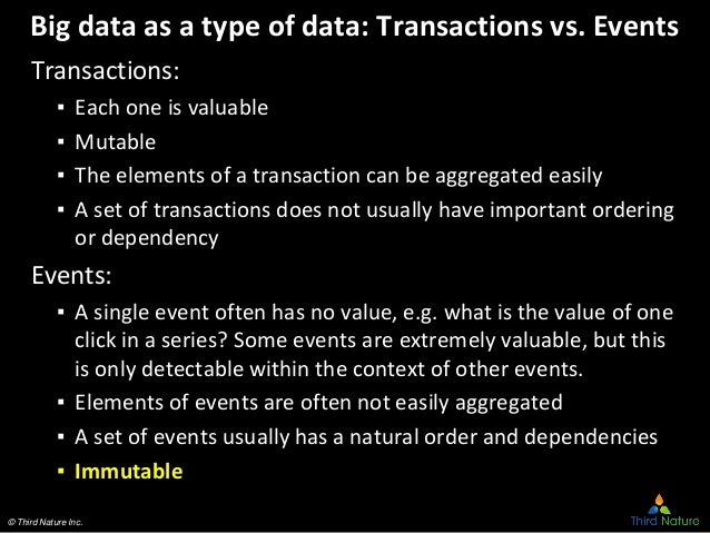 © Third Nature Inc. Big data as a type of data: Transactions vs. Events Transactions: ▪ Each one is valuable ▪ Mutable ▪ T...