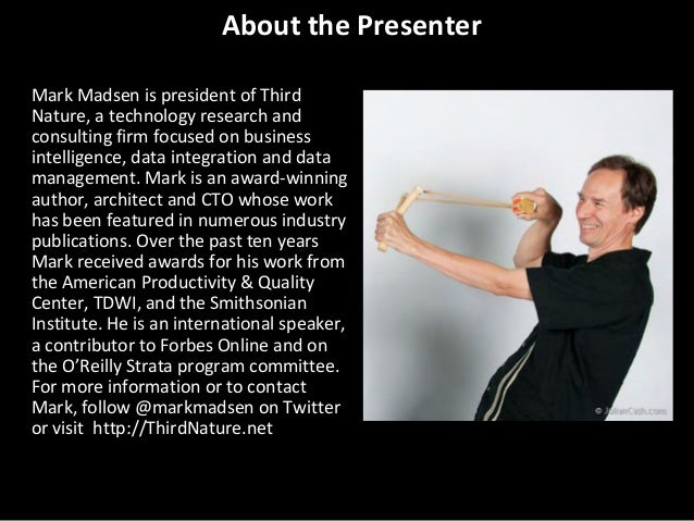About the Presenter Mark Madsen is president of Third Nature, a technology research and consulting firm focused on busines...