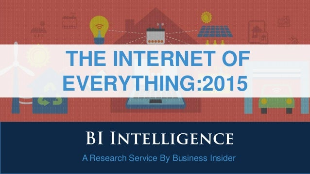 A Research Service By Business Insider THE INTERNET OF EVERYTHING:2015