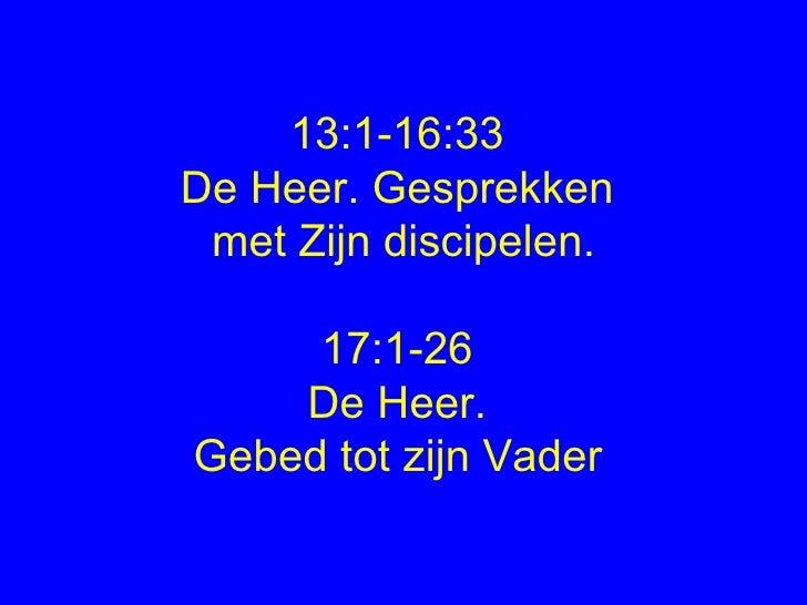 13:1-16:33  De Heer. Gesprekken  met Zijn discipelen. 17:1-26  De Heer.  Gebed tot zijn Vader