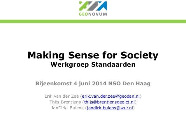Making Sense for Society Werkgroep Standaarden Bijeenkomst 4 juni 2014 NSO Den Haag Erik van der Zee (erik.van.der.zee@geo...