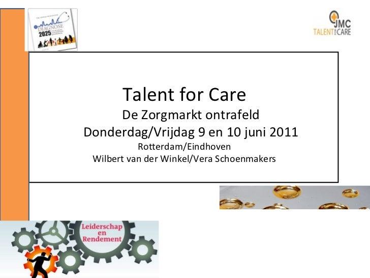 Talent for Care De Zorgmarkt ontrafeld Donderdag/Vrijdag 9 en 10 juni 2011 Rotterdam/Eindhoven Wilbert van der Winkel/Vera...