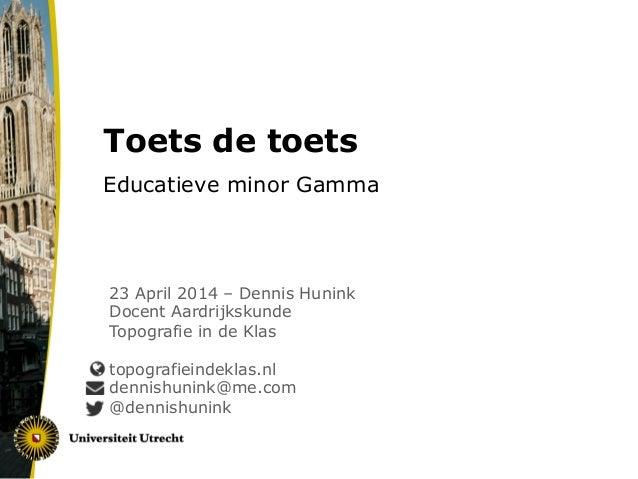 Toets de toets Educatieve minor Gamma 23 April 2014 – Dennis Hunink Docent Aardrijkskunde Topografie in de Klas topografie...