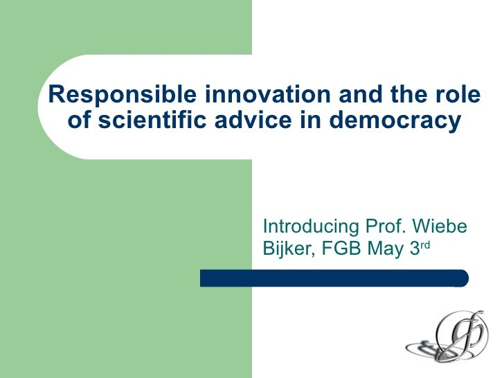 Responsible innovation and the role of scientific advice in democracy Introducing Prof. Wiebe Bijker, FGB May 3 rd