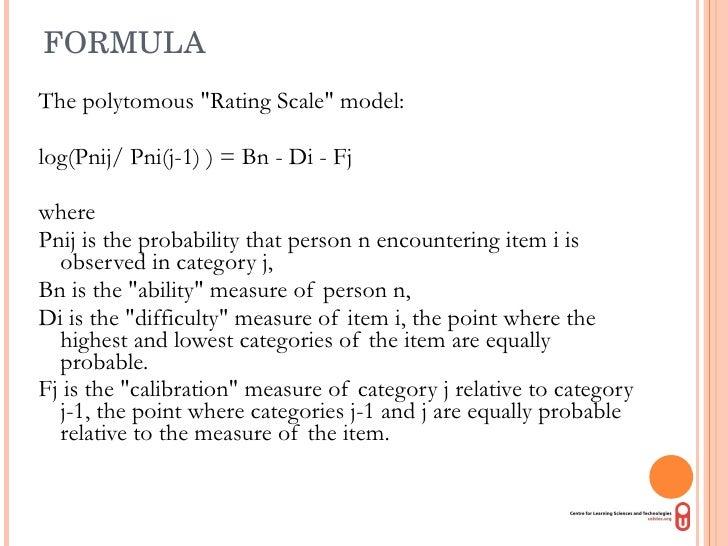 FORMULA  <ul><li>The polytomous &quot;Rating Scale&quot; model:  </li></ul><ul><li>log(Pnij/ Pni(j-1) ) = Bn - Di - Fj  </...