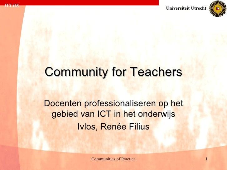 Community for Teachers Docenten professionaliseren op het gebied van ICT in het onderwijs Ivlos, Renée Filius