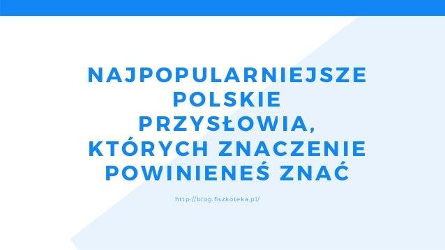 NAJPOPULARNIEJSZE POLSKIE PRZYSŁOWIA, KTÓRYCH ZNACZENIE POWINIENEŚZNAĆ http://blog.fiszkoteka.pl/