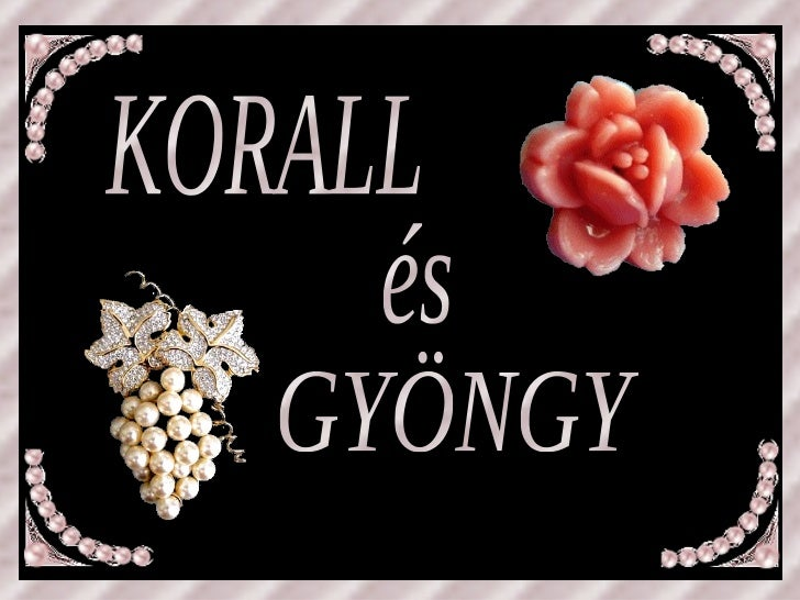K O R A L E KORALL GYÖNGY és P E R L Y /