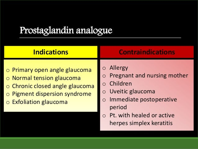 Prostaglandin analogue Indications Contraindications o Primary open angle glaucoma o Normal tension glaucoma o Chronic clo...