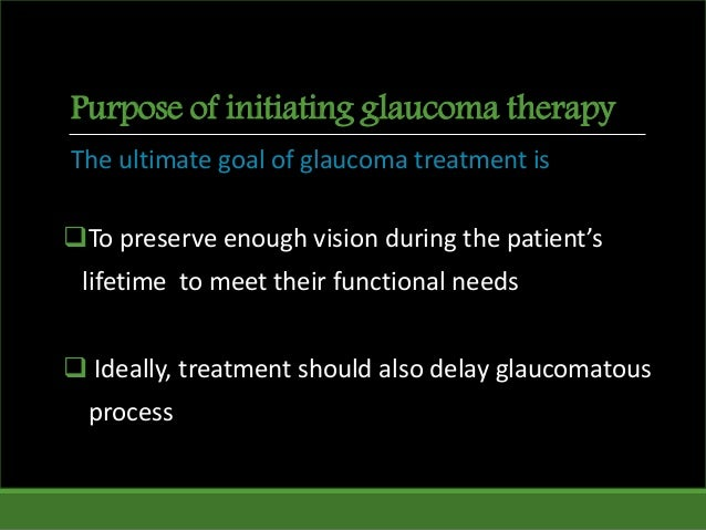 Purpose of initiating glaucoma therapy The ultimate goal of glaucoma treatment is To preserve enough vision during the pa...