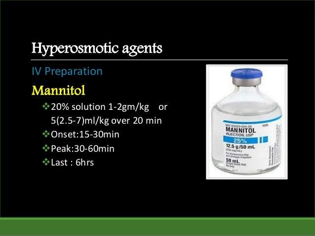 Hyperosmotic agents IV Preparation Mannitol 20% solution 1-2gm/kg or 5(2.5-7)ml/kg over 20 min Onset:15-30min Peak:30-6...