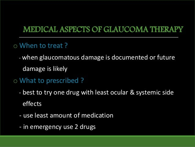 MEDICAL ASPECTS OF GLAUCOMA THERAPY o When to treat ? - when glaucomatous damage is documented or future damage is likely ...