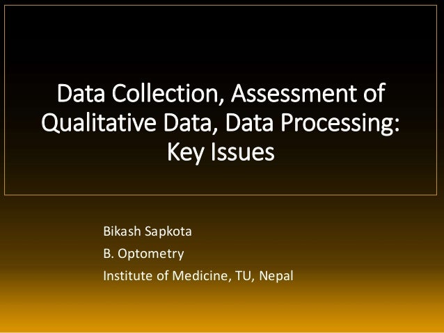 Data Collection, Assessment of Qualitative Data, Data Processing: Key Issues Bikash Sapkota B. Optometry Institute of Medi...