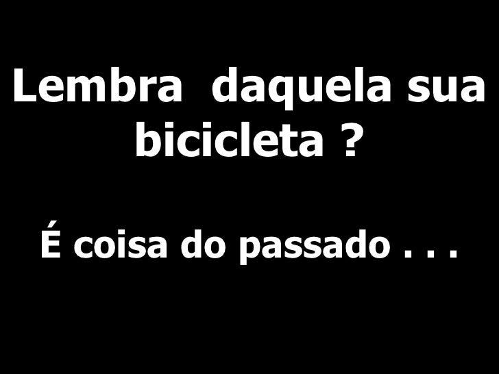 Lembra  daquela sua bicicleta ? É coisa do passado . . .